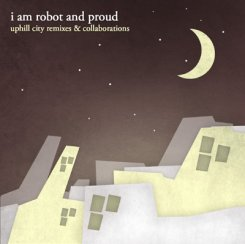 I Am Robot And Proud : Uphill City Remixes & Collaborations [CD]
