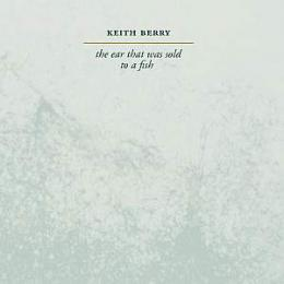 Keith Berry : The Ear That Was Sold To A Fish / Turn Right A Thousand Feet From Here [2xCD]